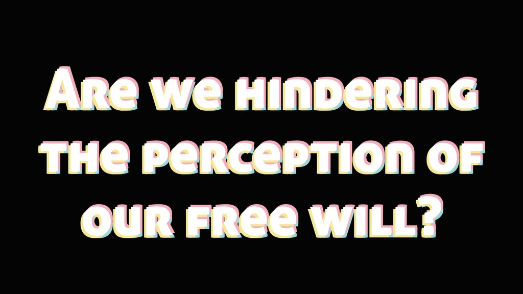 Are we hindering the perception of our free wil...