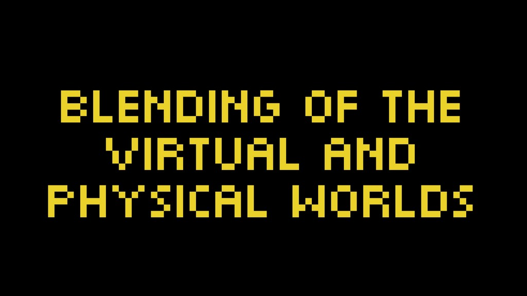 blending of the virtual and physical worlds