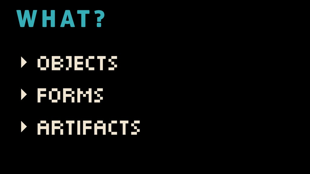 ‣ Objects ‣ Forms ‣ Artifacts W H AT ?