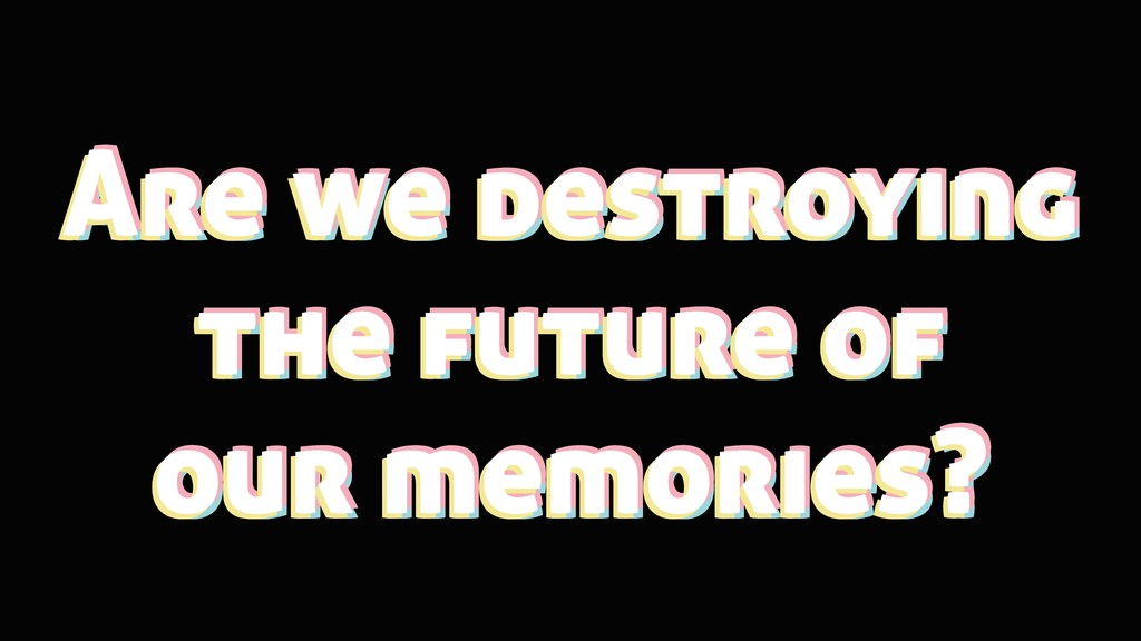 Are we destroying the future of our memories? A...