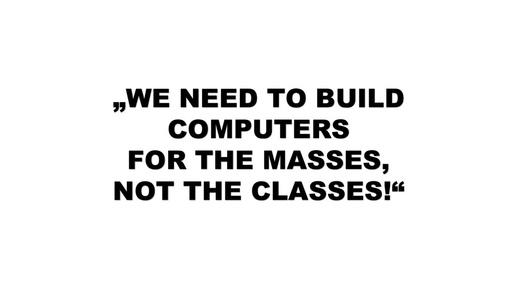 """WE NEED TO BUILD COMPUTERS FOR THE MASSES, NOT..."