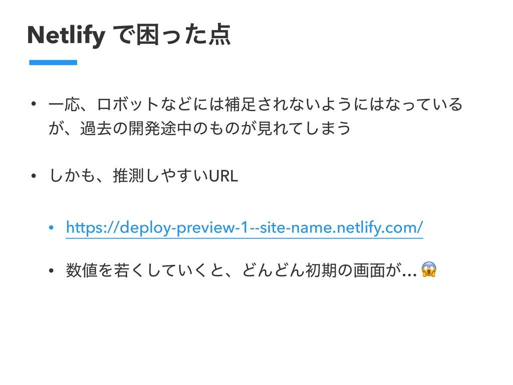 Netlify Ͱࠔͬͨ • ҰԠɺϩϘοτͳͲʹิ͞Εͳ͍Α͏ʹͳ͍ͬͯΔ ͕ɺաڈ...