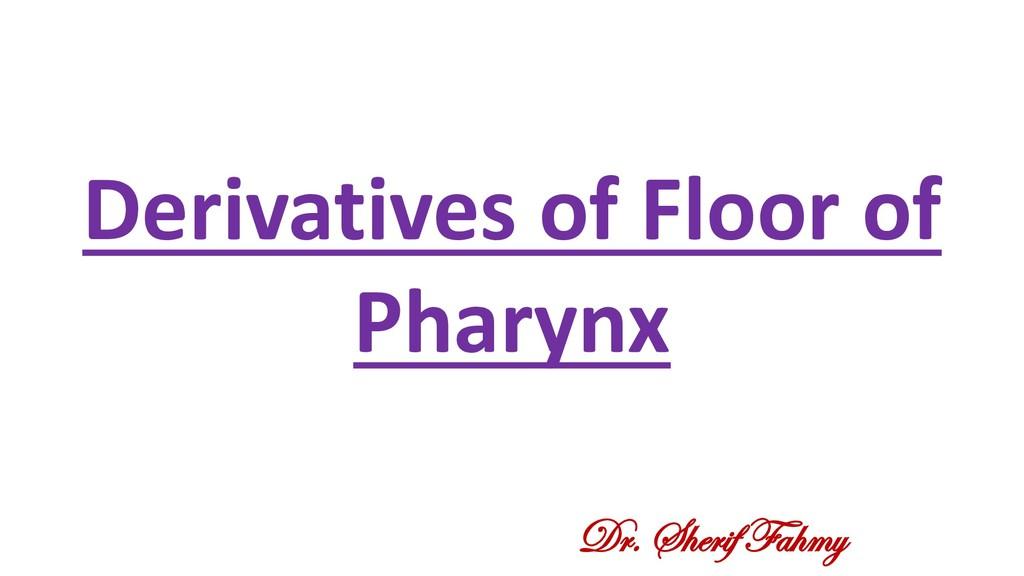 Derivatives of Floor of Pharynx Dr. Sherif Fahmy