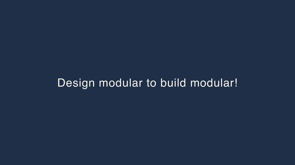 Design modular to build modular!