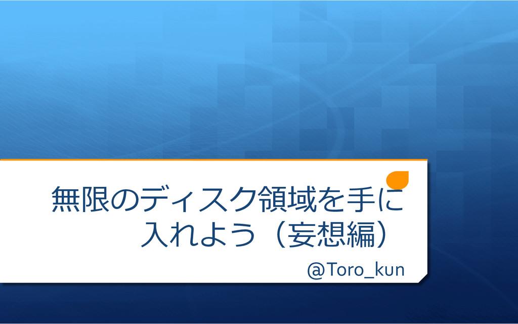 無限のディスク領領域を⼿手に ⼊入れよう(妄想編) @Toro_kun