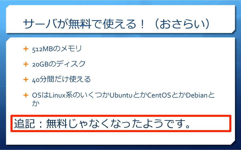 サーバが無料料で使える!(おさらい) Ê 512MBのメモリ  Ê 20GBのデ...
