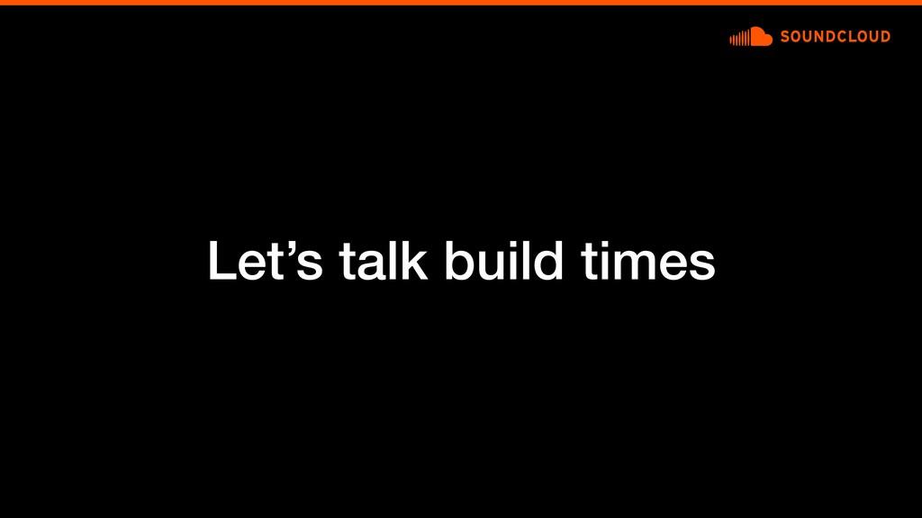 Let's talk build times