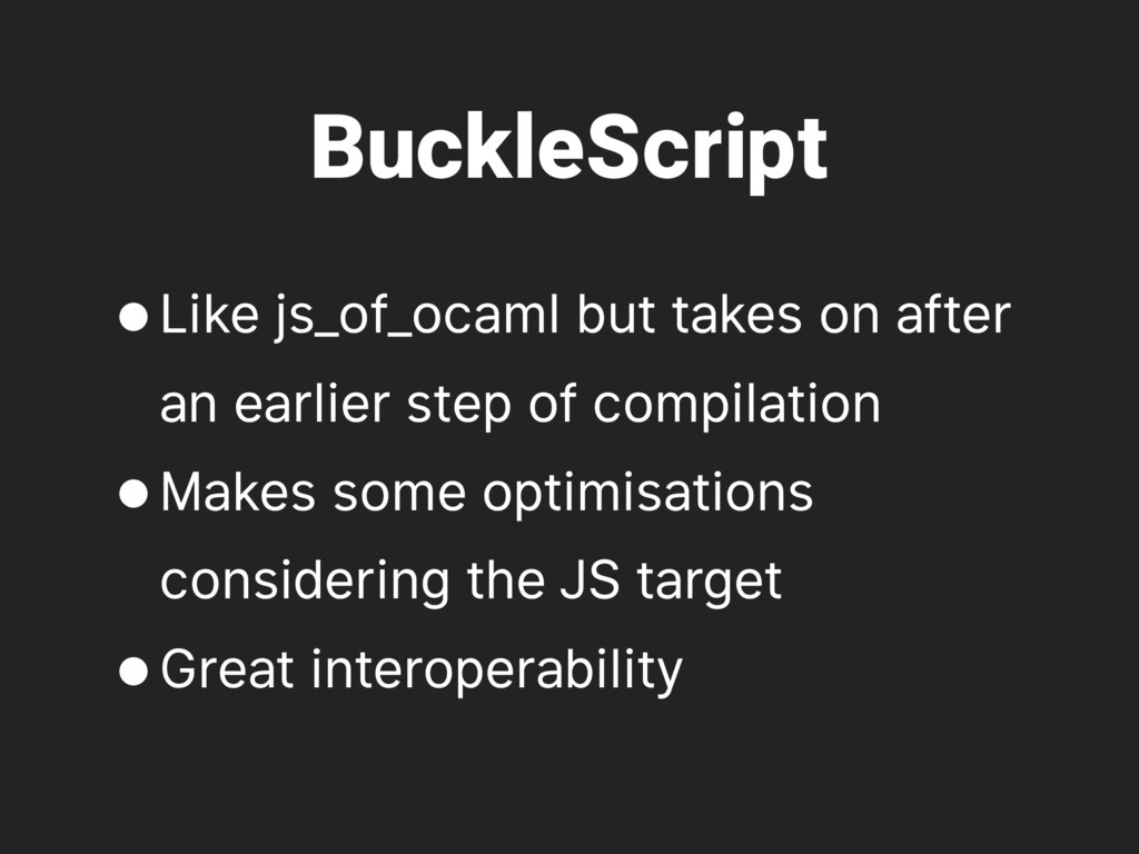 BuckleScript •Like js_of_ocaml but takes on aft...