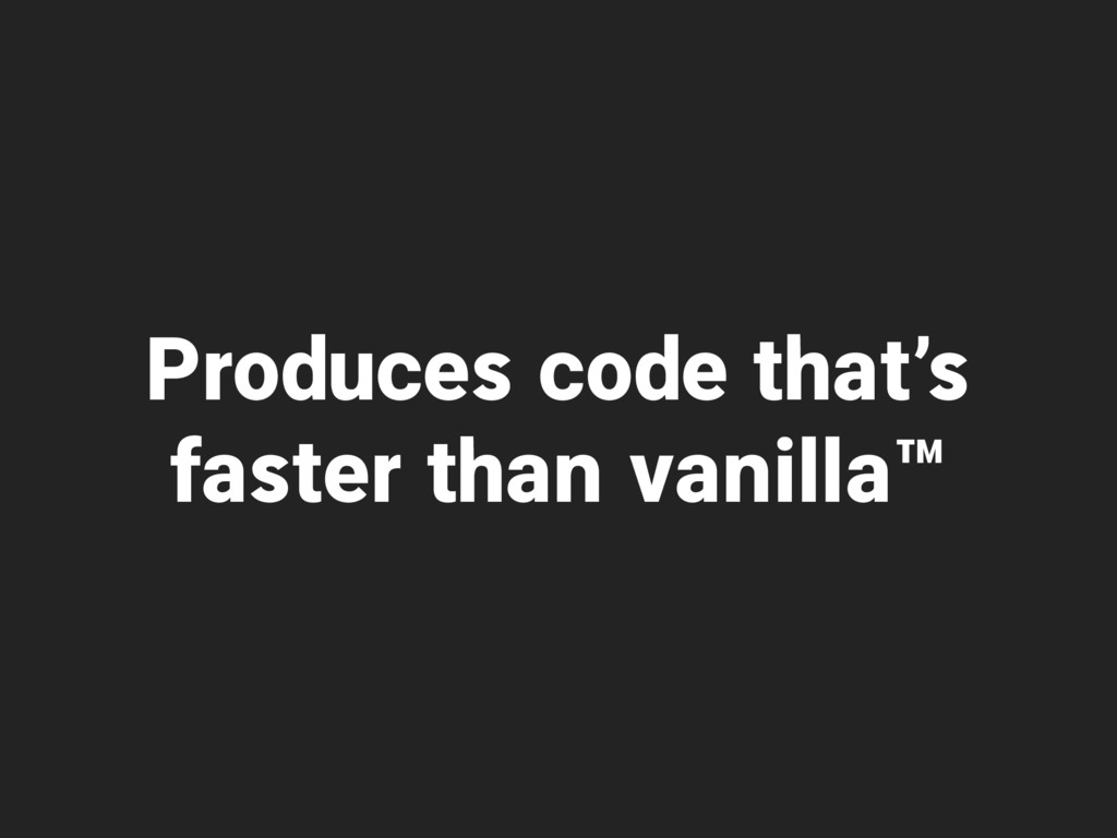 Produces code that's faster than vanilla™
