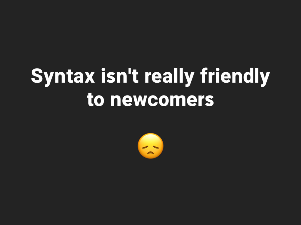 Syntax isn't really friendly to newcomers