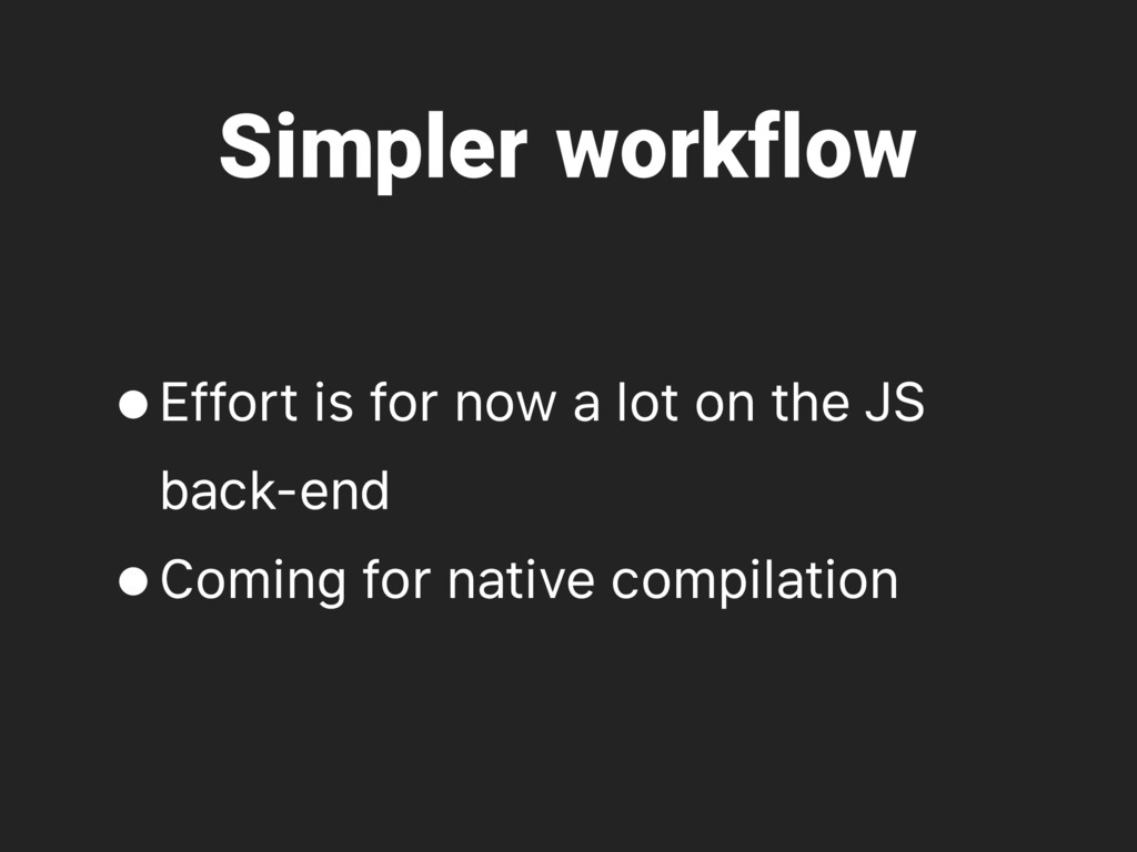 Simpler workflow •Effort is for now a lot on th...
