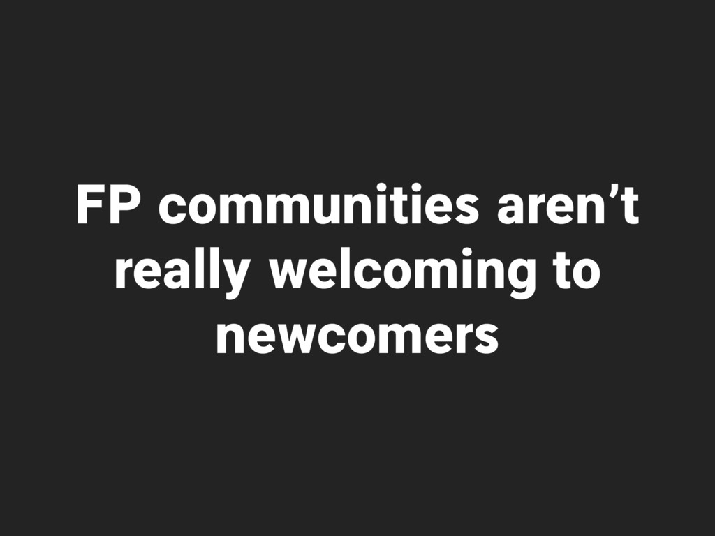 FP communities aren't really welcoming to newco...