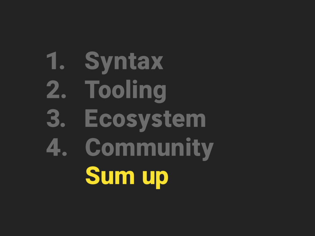 1. Syntax 2. Tooling 3. Ecosystem 4. Community ...