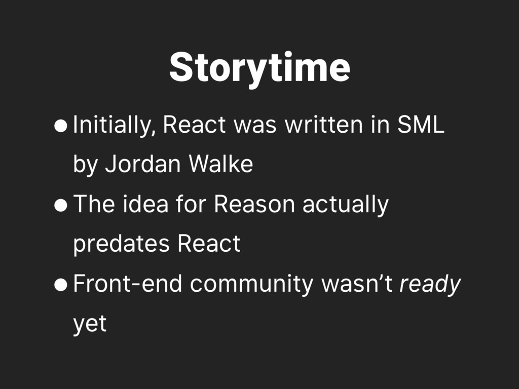 Storytime •Initially, React was written in SML ...