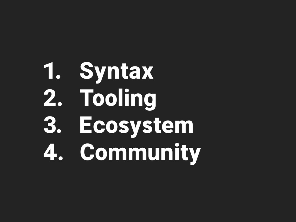 1. Syntax 2. Tooling 3. Ecosystem 4. Community