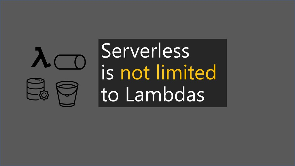 Serverless is not limited to Lambdas