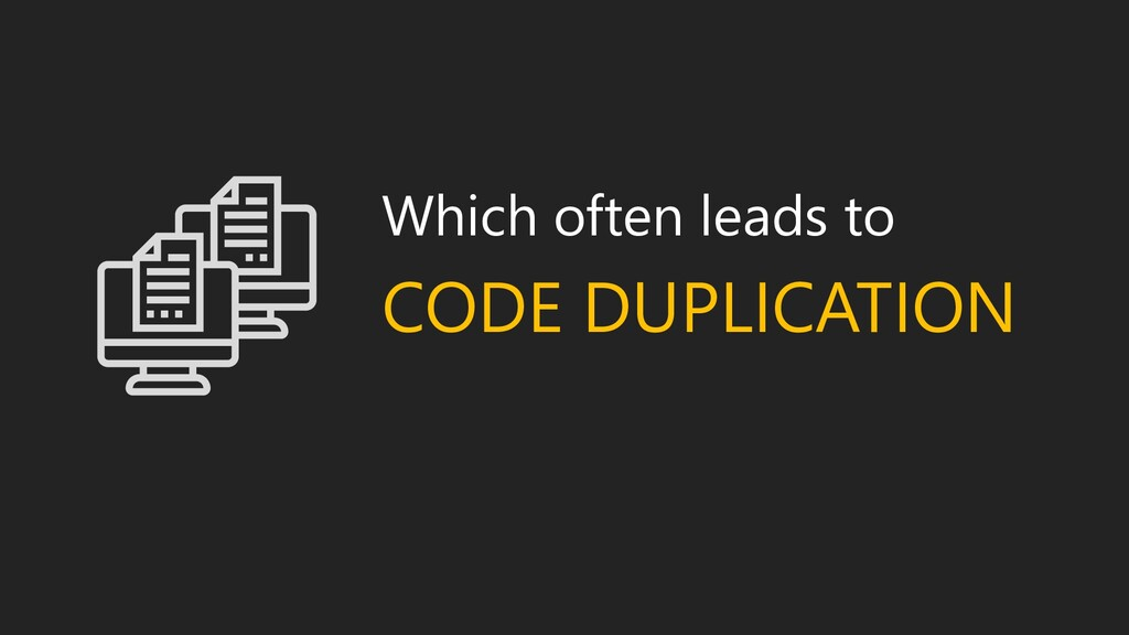 Which often leads to CODE DUPLICATION