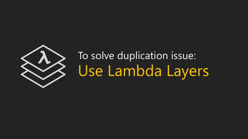 To solve duplication issue: Use Lambda Layers