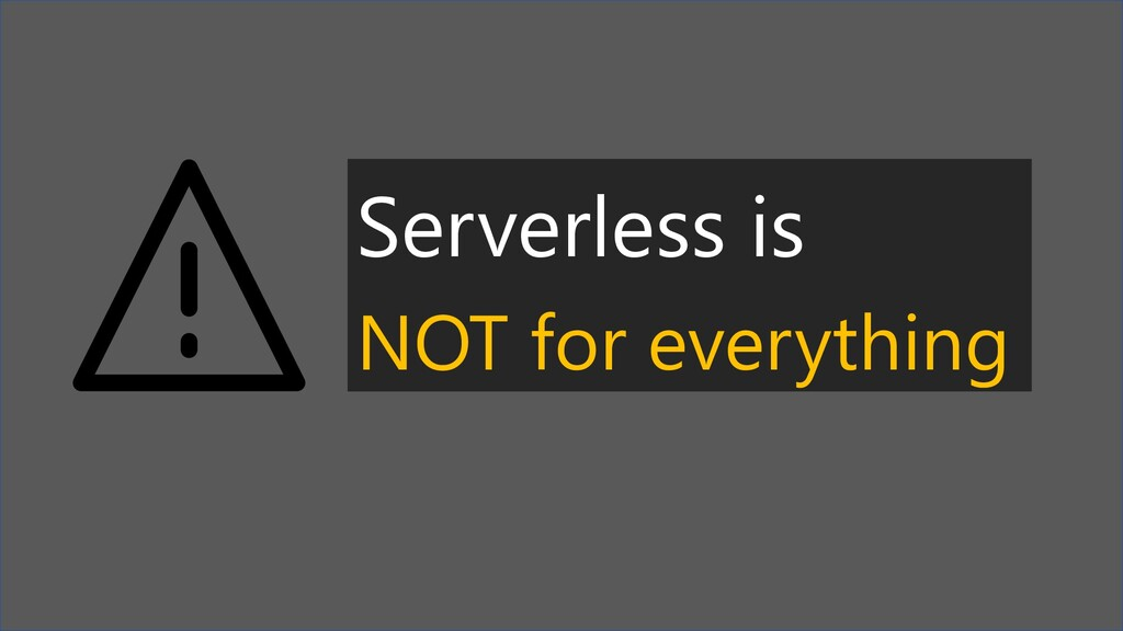Serverless is NOT for everything