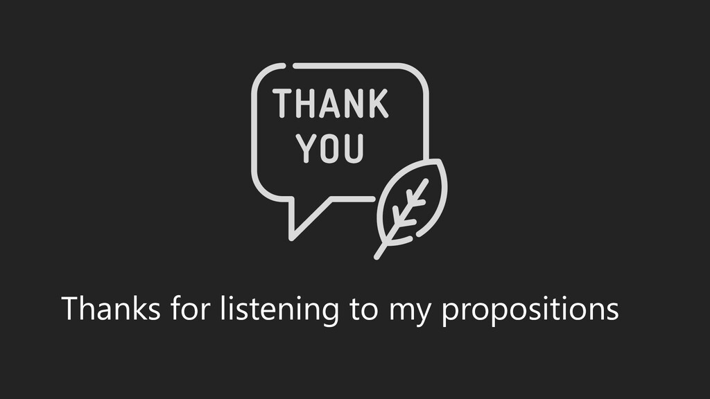 Thanks for listening to my propositions