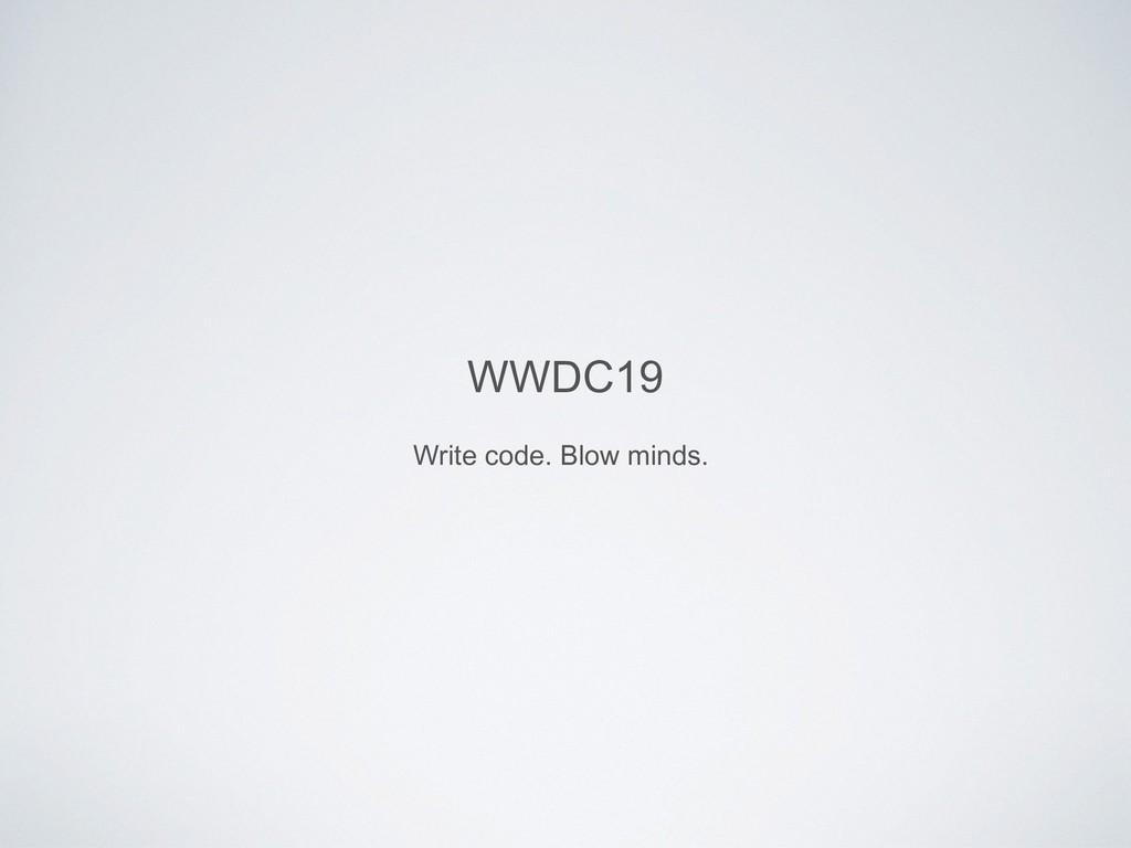 WWDC19 Write code. Blow minds.