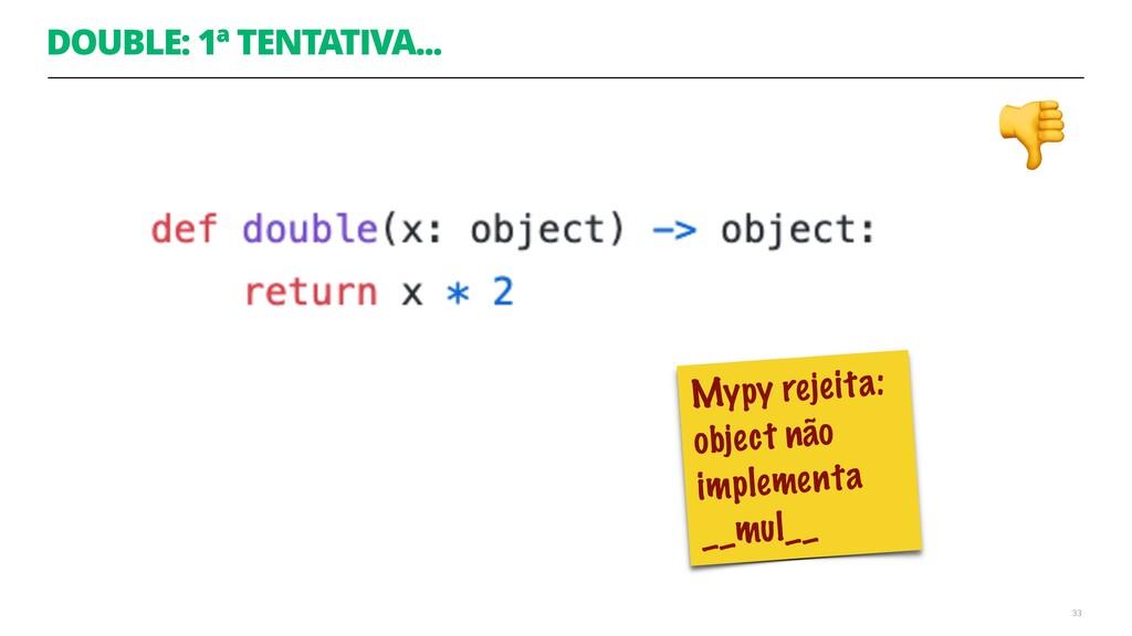 DOUBLE: 1ª TENTATIVA... 33 Mypy rejeita: object...