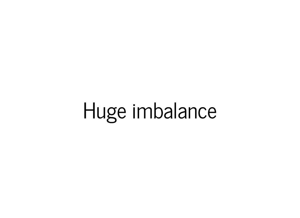 Huge imbalance Huge imbalance