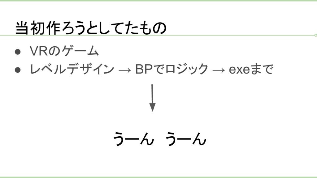 当初作ろうとしてたもの ● VRのゲーム ● レベルデザイン → BPでロジック → exeま...