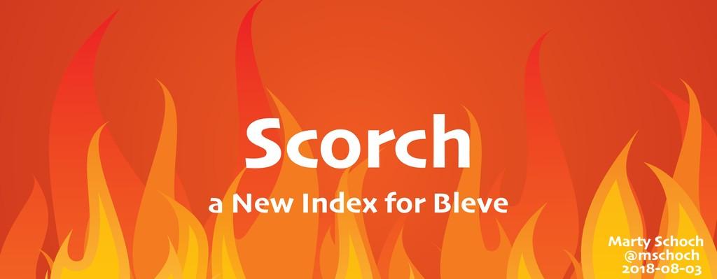 Scorch Marty Schoch @mschoch 2018-08-03 a New I...