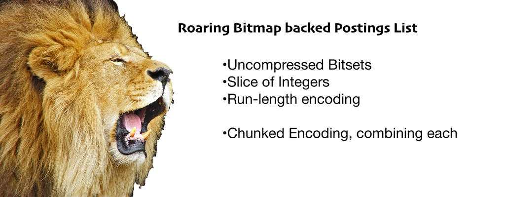 Roaring Bitmap backed Postings List •Uncompress...
