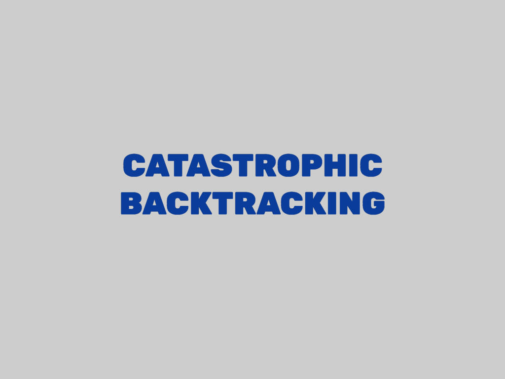 CATASTROPHIC CATASTROPHIC BACKTRACKING BACKTRAC...