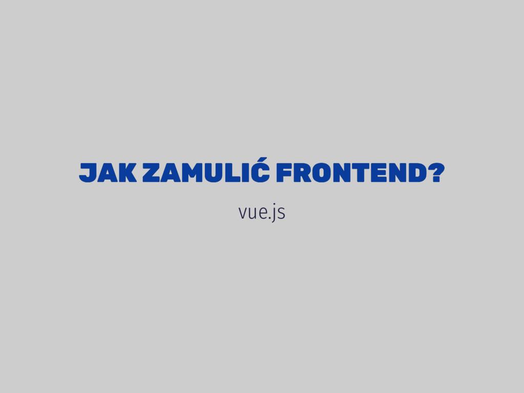 JAK ZAMULIĆ FRONTEND? JAK ZAMULIĆ FRONTEND? vue...