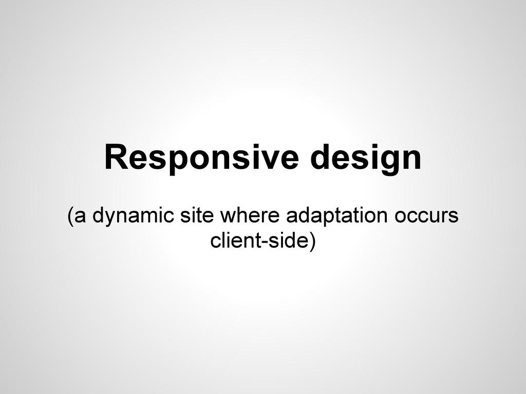 Responsive design (a dynamic site where adaptat...