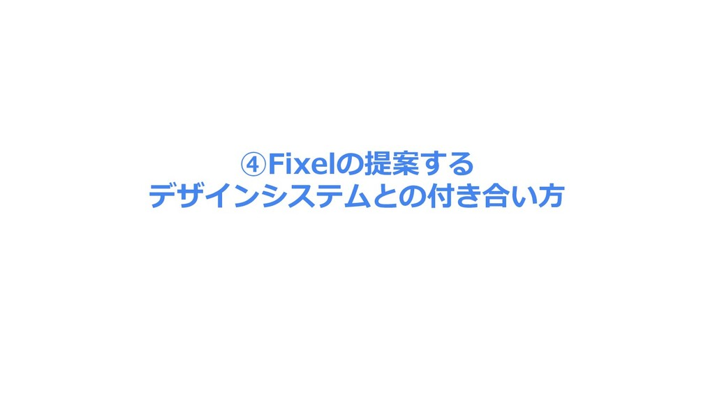 ④Fixelの提案する デザインシステムとの付き合い⽅