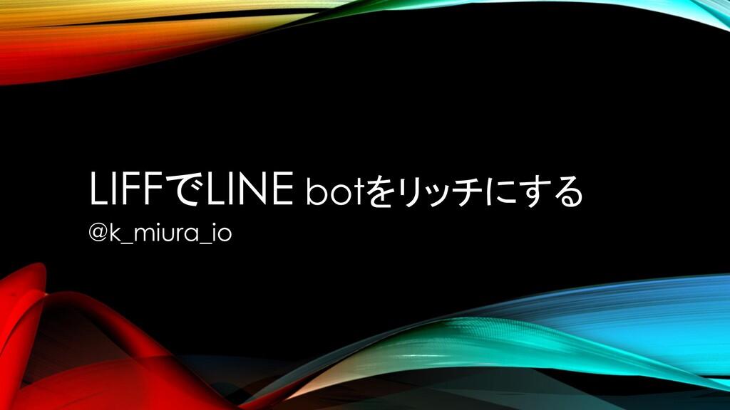 LIFFでLINE botをリッチにする @k_miura_io