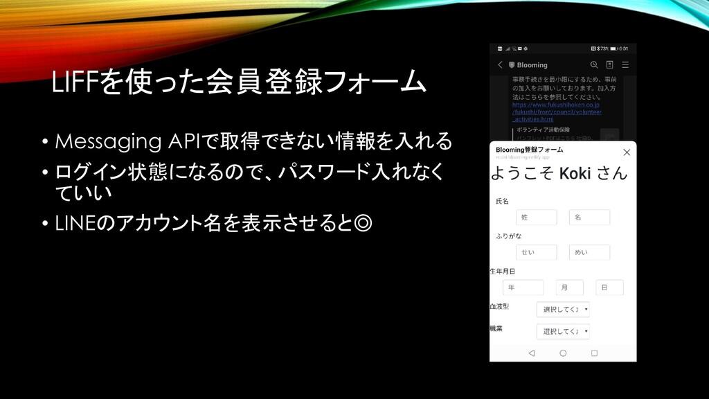 LIFFを使った会員登録フォーム • Messaging APIで取得できない情報を入れる •...