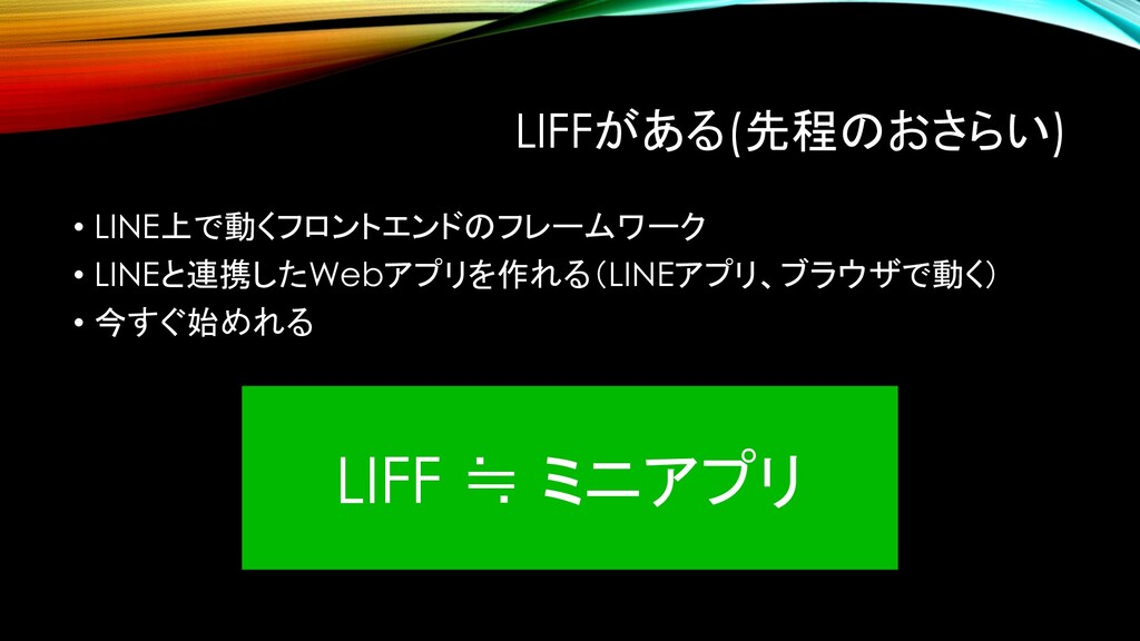 LIFFがある(先程のおさらい) • LINE上で動くフロントエンドのフレームワーク • LI...