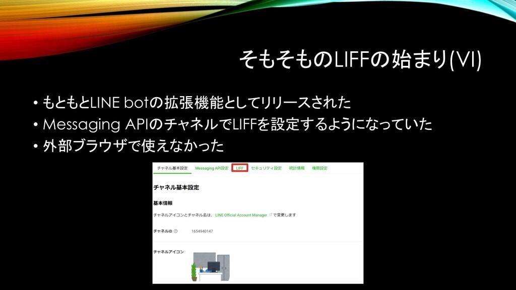 そもそものLIFFの始まり(VI) • もともとLINE botの拡張機能としてリリースされた...