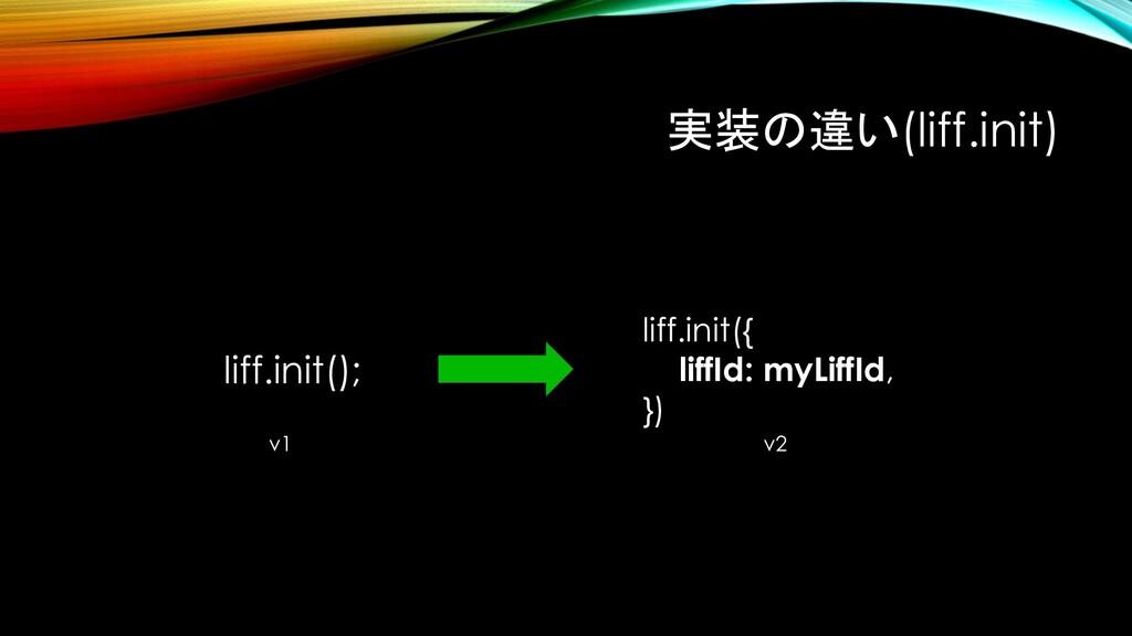 実装の違い(liff.init) liff.init(); liff.init({ liffI...