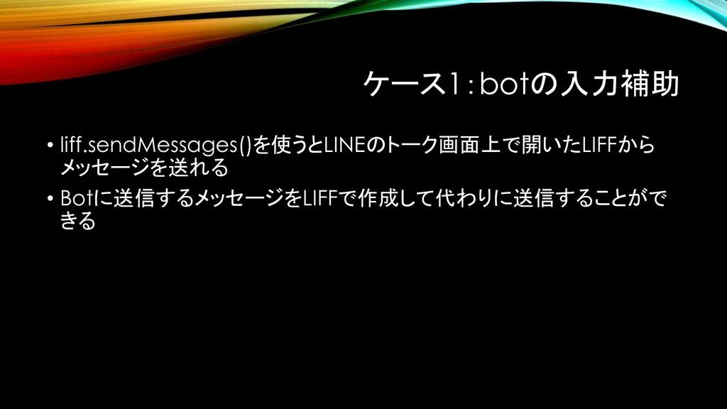 ケース1:botの入力補助 • liff.sendMessages()を使うとLINEのトーク...
