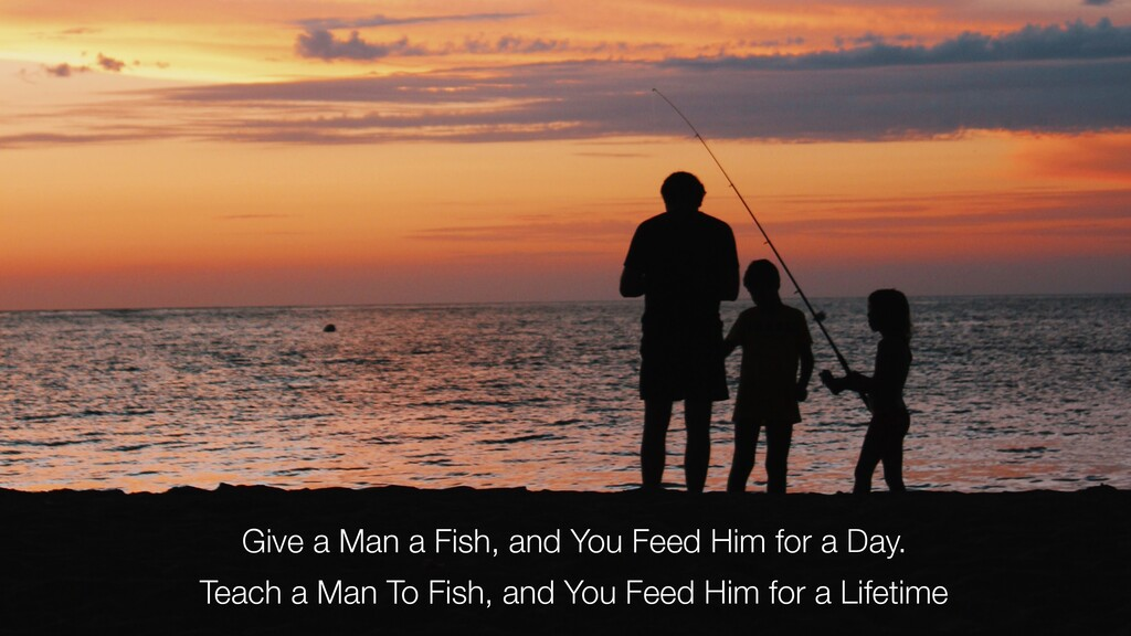Give a Man a Fish, and You Feed Him for a Day. ...