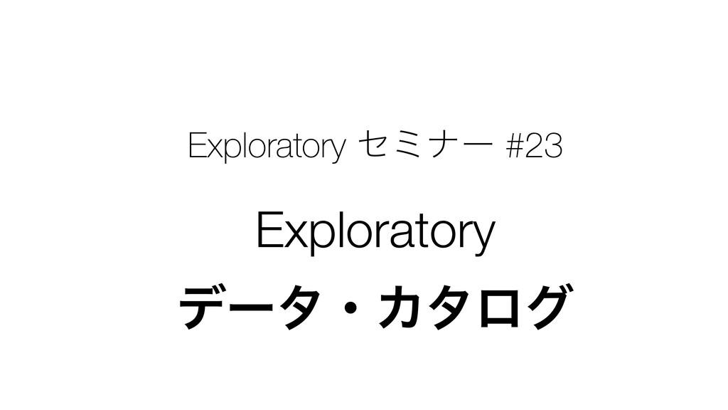 Exploratory ηϛφʔ #23 Exploratory σʔλɾΧλϩά