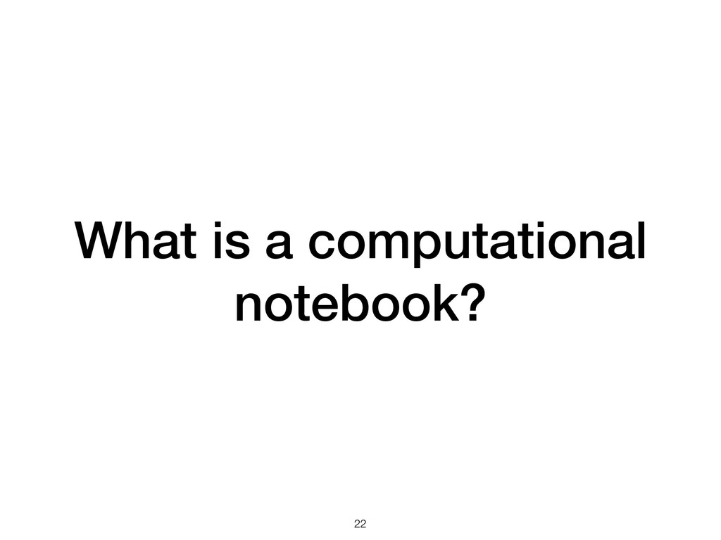 What is a computational notebook? !22