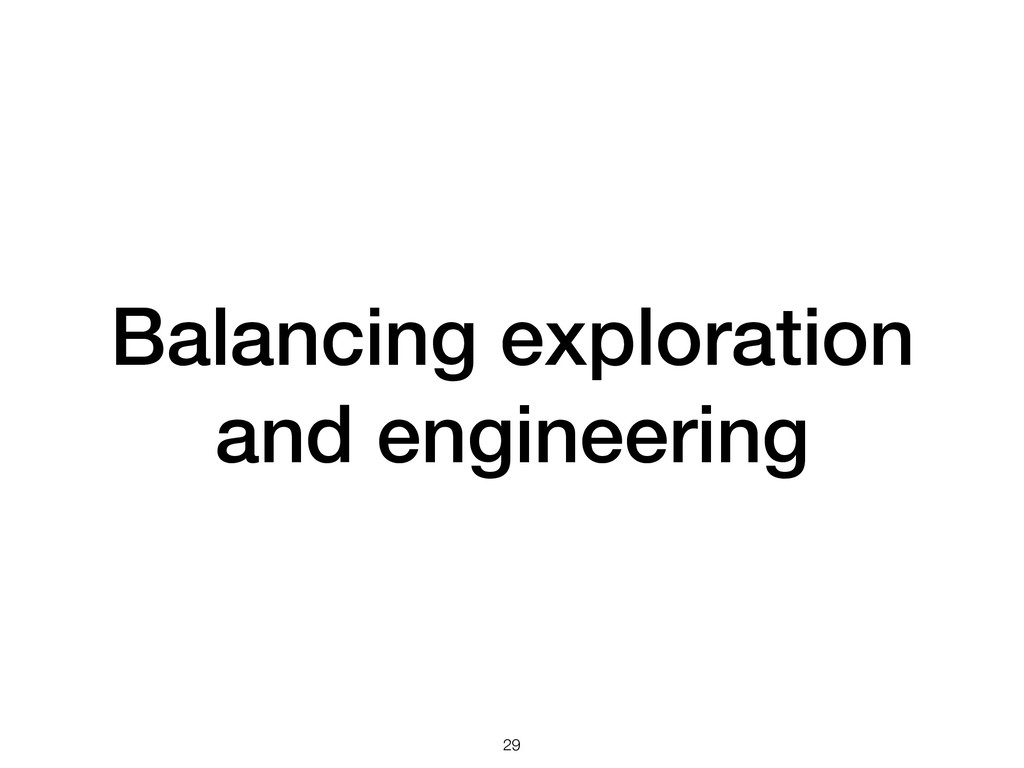 Balancing exploration and engineering !29
