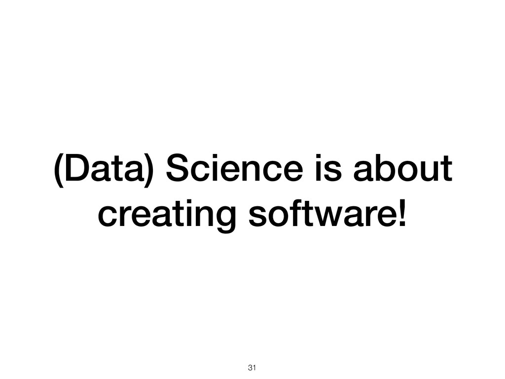 (Data) Science is about creating software! !31