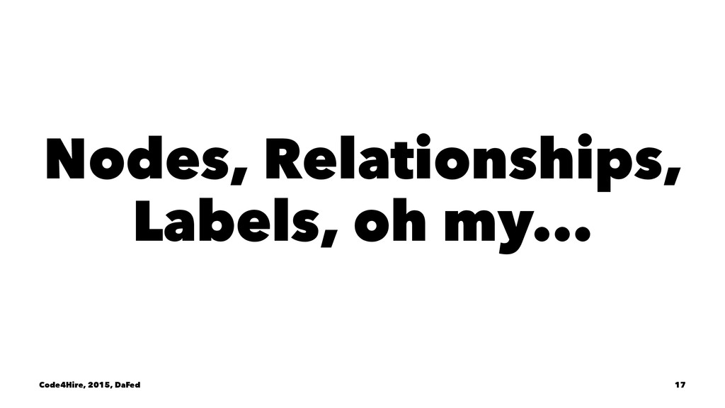 Nodes, Relationships, Labels, oh my... Code4Hir...