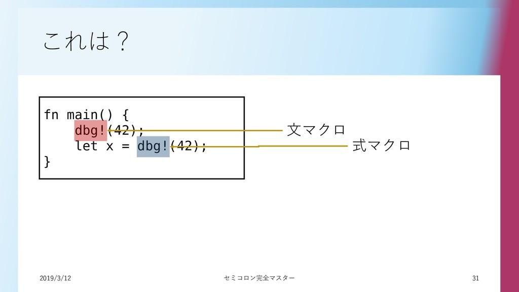 2019/3/12 31 セミコロン完全マスター これは? fn main() { dbg!(...
