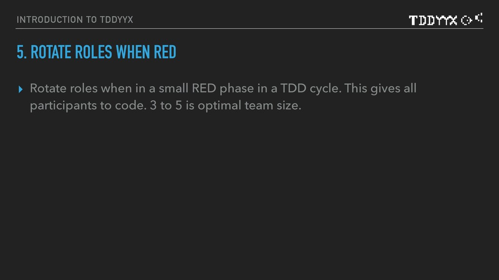 INTRODUCTION TO TDDYYΧ 5. ROTATE ROLES WHEN RED...