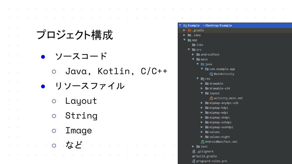 ● ソースコード ○ Java, Kotlin, C/C++ ● リソースファイル ○ Lay...