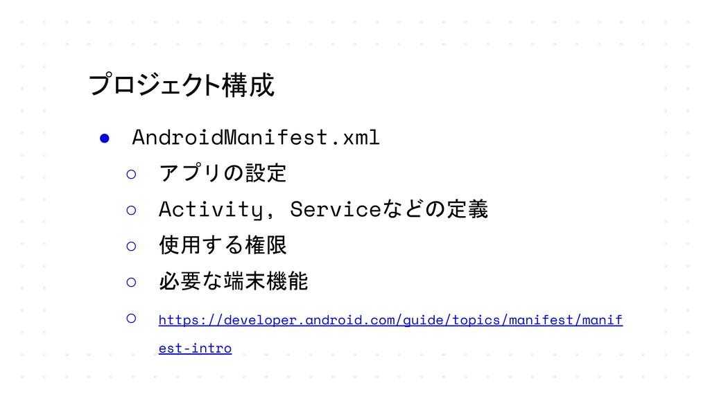 プロジェクト構成 ● AndroidManifest.xml ○ アプリの設定 ○ Activ...